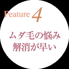 Feature4 ムダ毛の悩み解消が早い